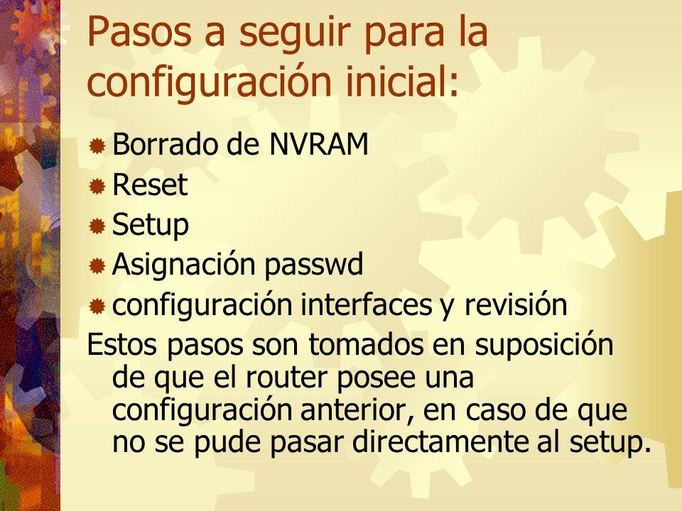 Pasos a seguir para la configuración inicial: Borrado de NVRAM Reset Setup Asignación passwd configuración interfaces y revisión Estos pasos son tomad