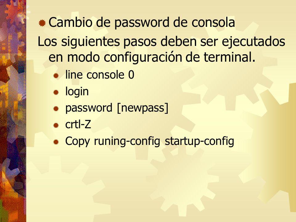 Cambio de password de consola Los siguientes pasos deben ser ejecutados en modo configuración de terminal. line console 0 login password [newpass] crt