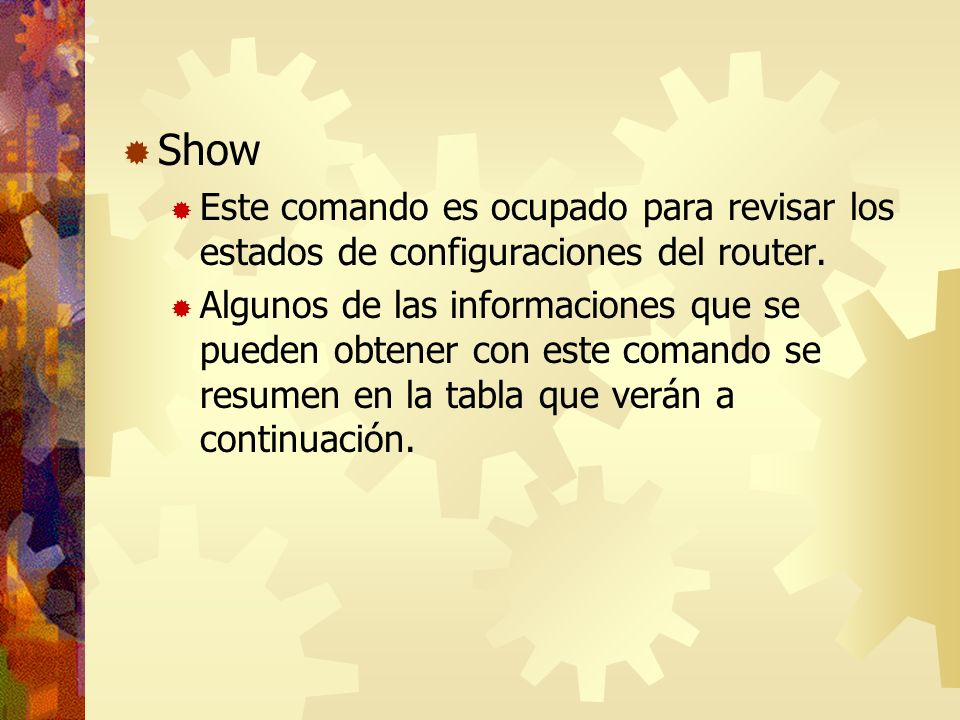 Show Este comando es ocupado para revisar los estados de configuraciones del router. Algunos de las informaciones que se pueden obtener con este coman