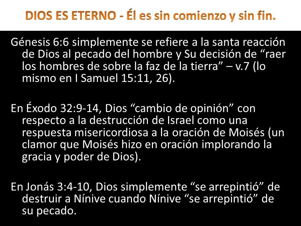 Génesis 6:6 simplemente se refiere a la santa reacción de Dios al pecado del hombre y Su decisión de raer los hombres de sobre la faz de la tierra – v