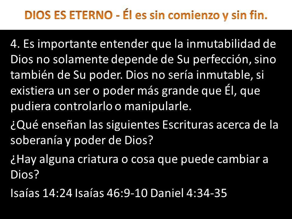 4. Es importante entender que la inmutabilidad de Dios no solamente depende de Su perfección, sino también de Su poder. Dios no sería inmutable, si ex