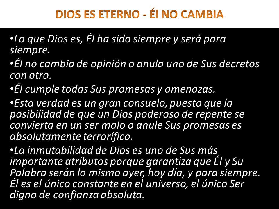 Lo que Dios es, Él ha sido siempre y será para siempre. Él no cambia de opinión o anula uno de Sus decretos con otro. Él cumple todas Sus promesas y a