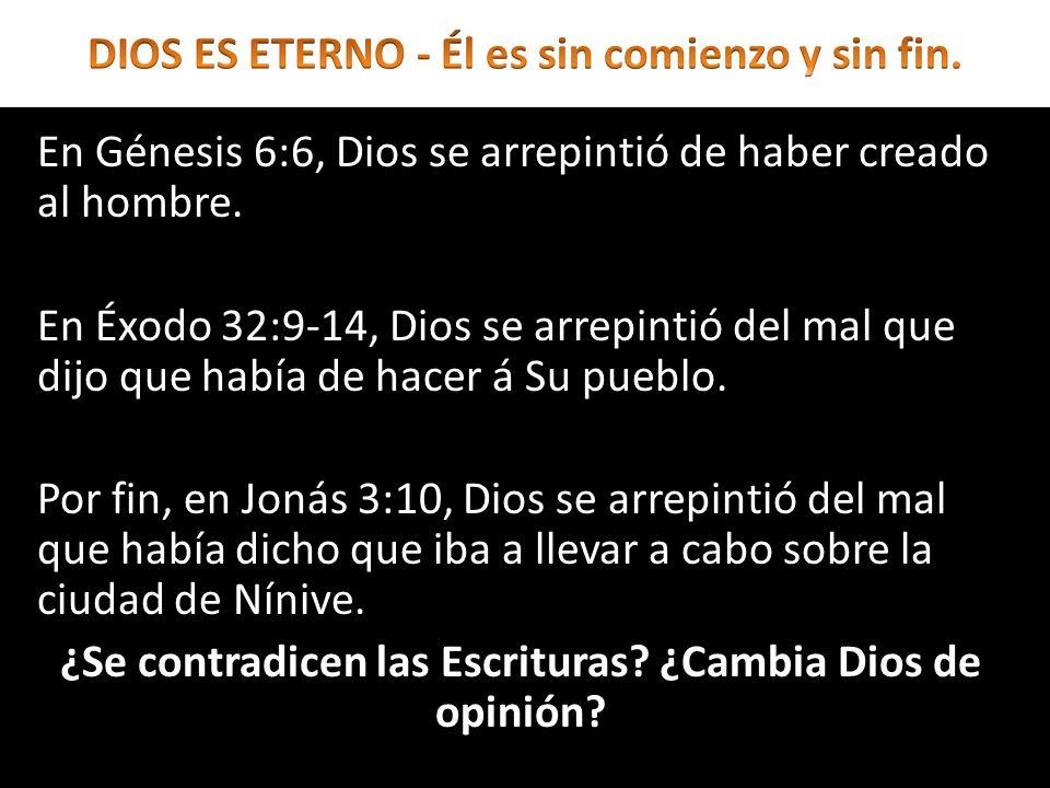 En Génesis 6:6, Dios se arrepintió de haber creado al hombre. En Éxodo 32:9-14, Dios se arrepintió del mal que dijo que había de hacer á Su pueblo. Po