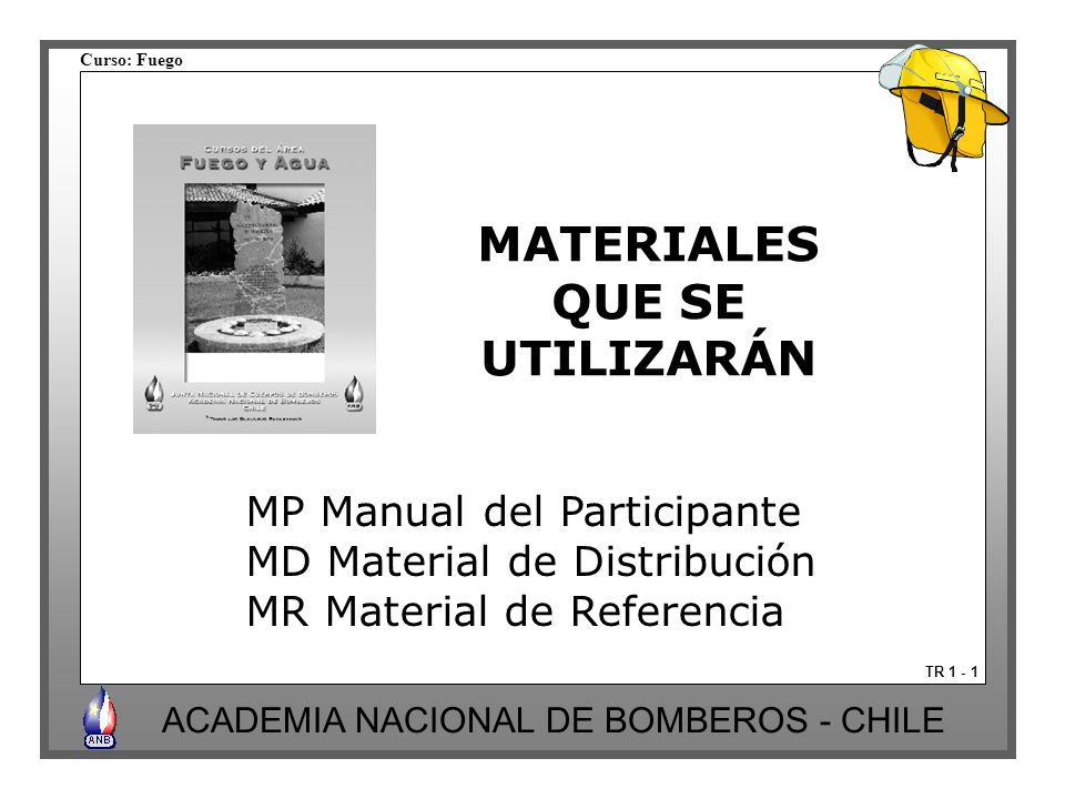 Curso: Fuego ACADEMIA NACIONAL DE BOMBEROS - CHILE MATERIALES QUE SE UTILIZARÁN TR 1 - 1 MP Manual del Participante MD Material de Distribución MR Mat