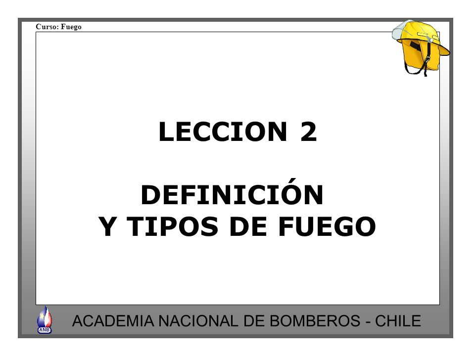 Curso: Fuego ACADEMIA NACIONAL DE BOMBEROS - CHILE LECCION 2 DEFINICIÓN Y TIPOS DE FUEGO
