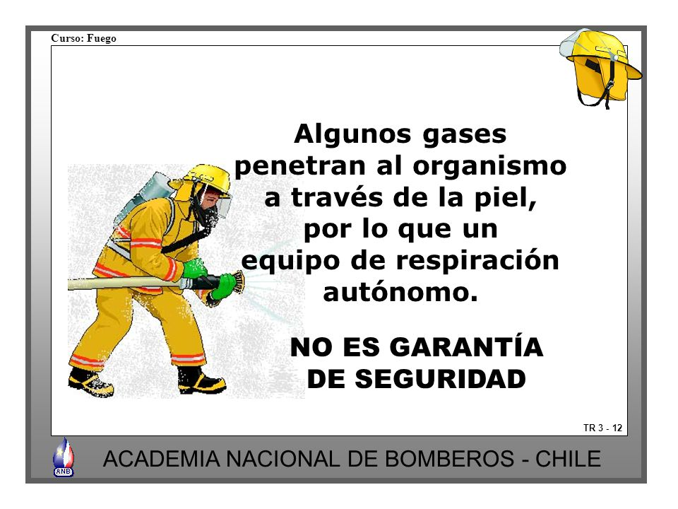 Curso: Fuego ACADEMIA NACIONAL DE BOMBEROS - CHILE TR 3 - 12 NO ES GARANTÍA DE SEGURIDAD Algunos gases penetran al organismo a través de la piel, por lo que un equipo de respiración autónomo.