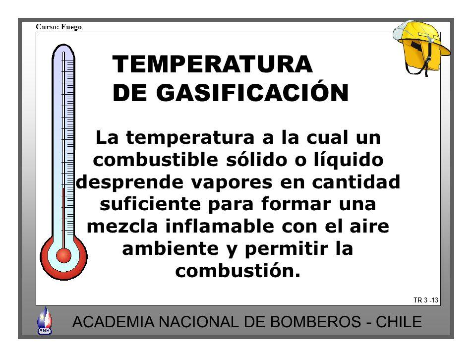 Curso: Fuego ACADEMIA NACIONAL DE BOMBEROS - CHILE TR 3 -13 TEMPERATURA DE GASIFICACIÓN La temperatura a la cual un combustible sólido o líquido desprende vapores en cantidad suficiente para formar una mezcla inflamable con el aire ambiente y permitir la combustión.