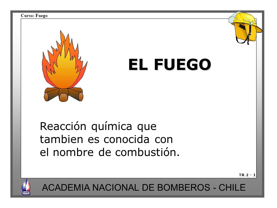 Curso: Fuego ACADEMIA NACIONAL DE BOMBEROS - CHILE EL FUEGO Reacción química que tambien es conocida con el nombre de combustión. TR 2 - 1
