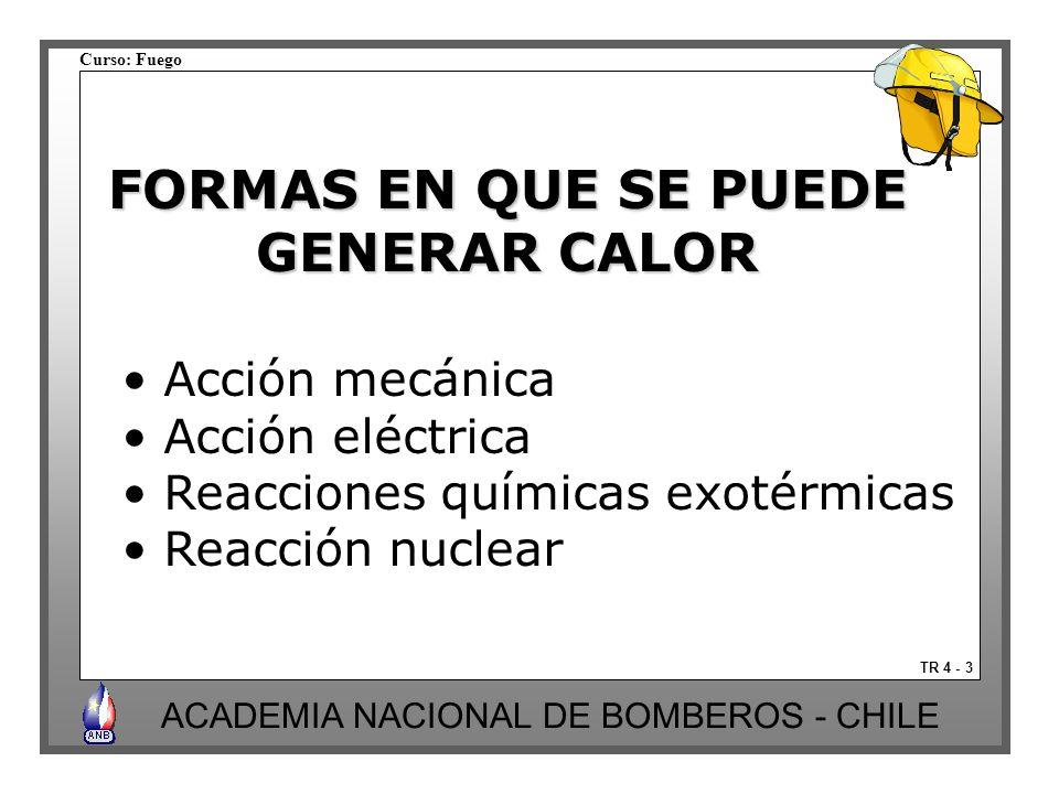 Curso: Fuego ACADEMIA NACIONAL DE BOMBEROS - CHILE TR 4 - 3 FORMAS EN QUE SE PUEDE GENERAR CALOR Acción mecánica Acción eléctrica Reacciones químicas exotérmicas Reacción nuclear