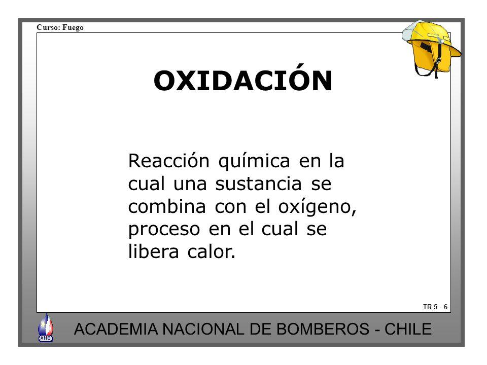 Curso: Fuego ACADEMIA NACIONAL DE BOMBEROS - CHILE OXIDACIÓN Reacción química en la cual una sustancia se combina con el oxígeno, proceso en el cual se libera calor.