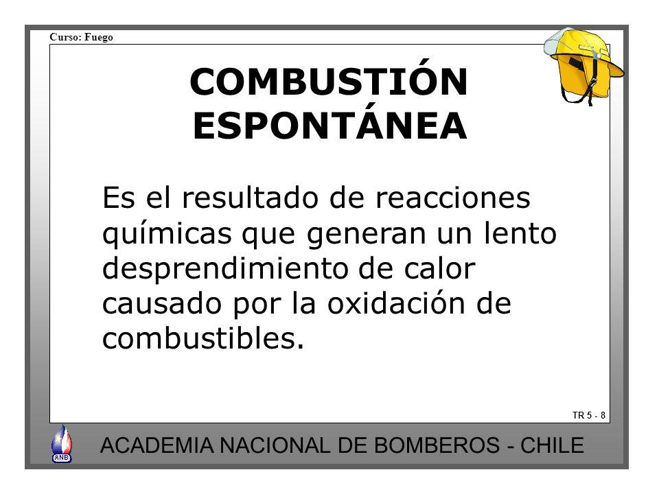 Curso: Fuego ACADEMIA NACIONAL DE BOMBEROS - CHILE COMBUSTIÓN ESPONTÁNEA TR 5 - 8 Es el resultado de reacciones químicas que generan un lento desprendimiento de calor causado por la oxidación de combustibles.