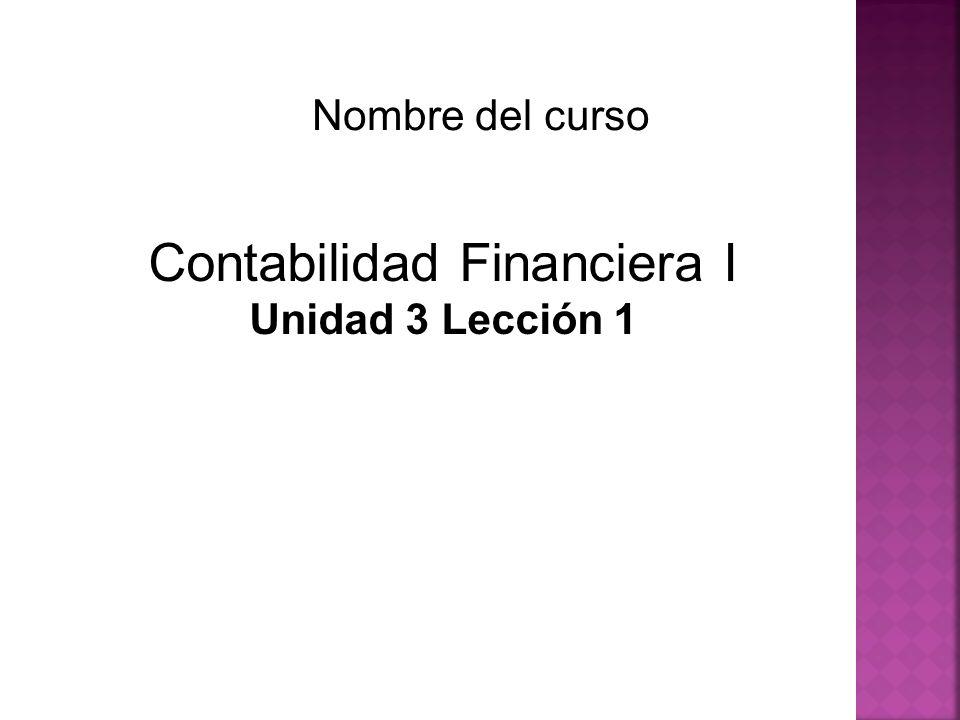Contabilidad Financiera I Unidad 3 Lección 1 Nombre del curso