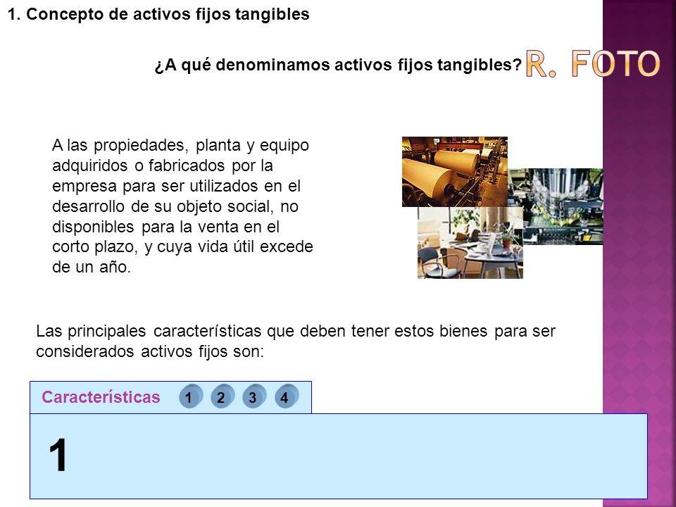 1. Concepto de activos fijos tangibles ¿A qué denominamos activos fijos tangibles? A las propiedades, planta y equipo adquiridos o fabricados por la e