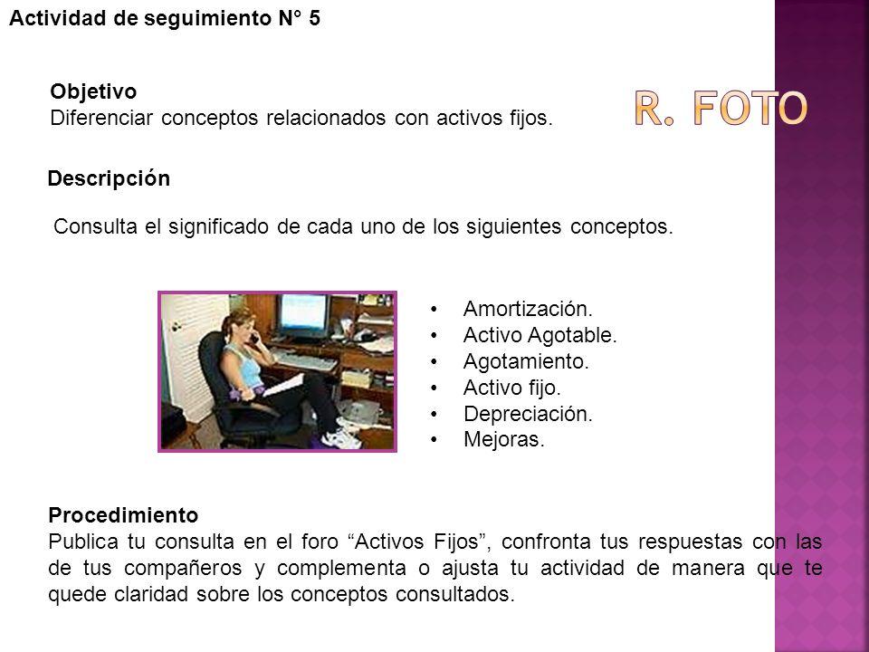Actividad de seguimiento N° 5 Objetivo Diferenciar conceptos relacionados con activos fijos. Descripción Procedimiento Publica tu consulta en el foro