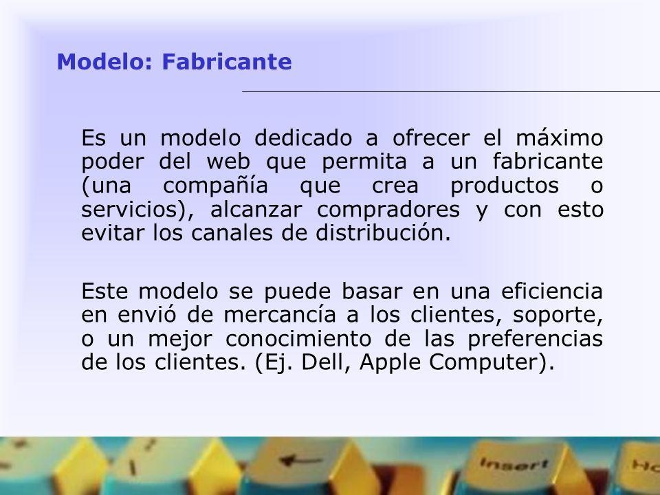 Modelo: Fabricante Es un modelo dedicado a ofrecer el máximo poder del web que permita a un fabricante (una compañía que crea productos o servicios),