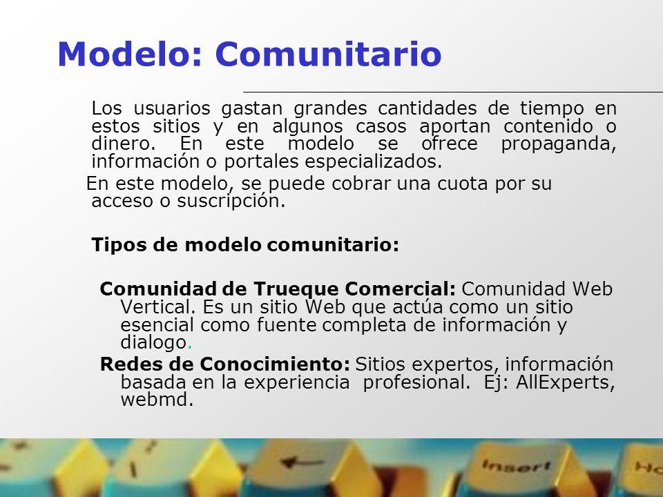 Modelo: Comunitario Los usuarios gastan grandes cantidades de tiempo en estos sitios y en algunos casos aportan contenido o dinero. En este modelo se