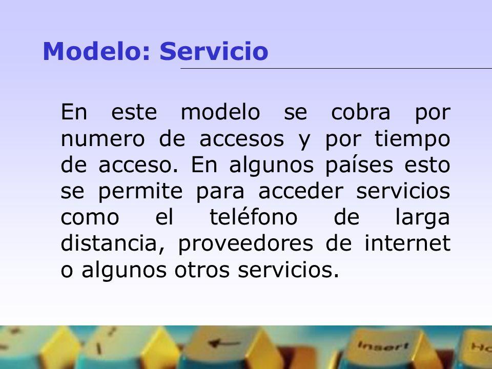 Modelo: Servicio En este modelo se cobra por numero de accesos y por tiempo de acceso. En algunos países esto se permite para acceder servicios como e