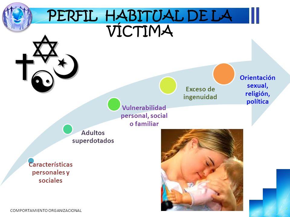 COMPORTAMIENTO ORGANIZACIONAL PERFIL HABITUAL DE LA VÍCTIMA Características personales y sociales Adultos superdotados Vulnerabilidad personal, social