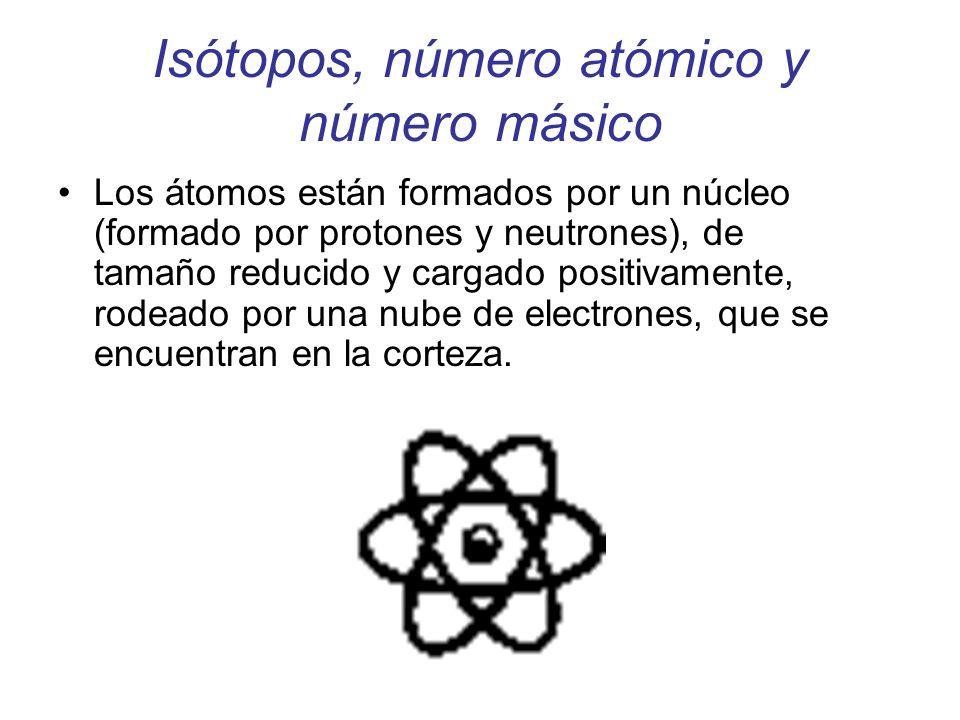 Isótopos, número atómico y número másico Los átomos están formados por un núcleo (formado por protones y neutrones), de tamaño reducido y cargado posi
