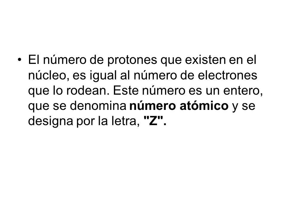 El número de protones que existen en el núcleo, es igual al número de electrones que lo rodean. Este número es un entero, que se denomina número atómi