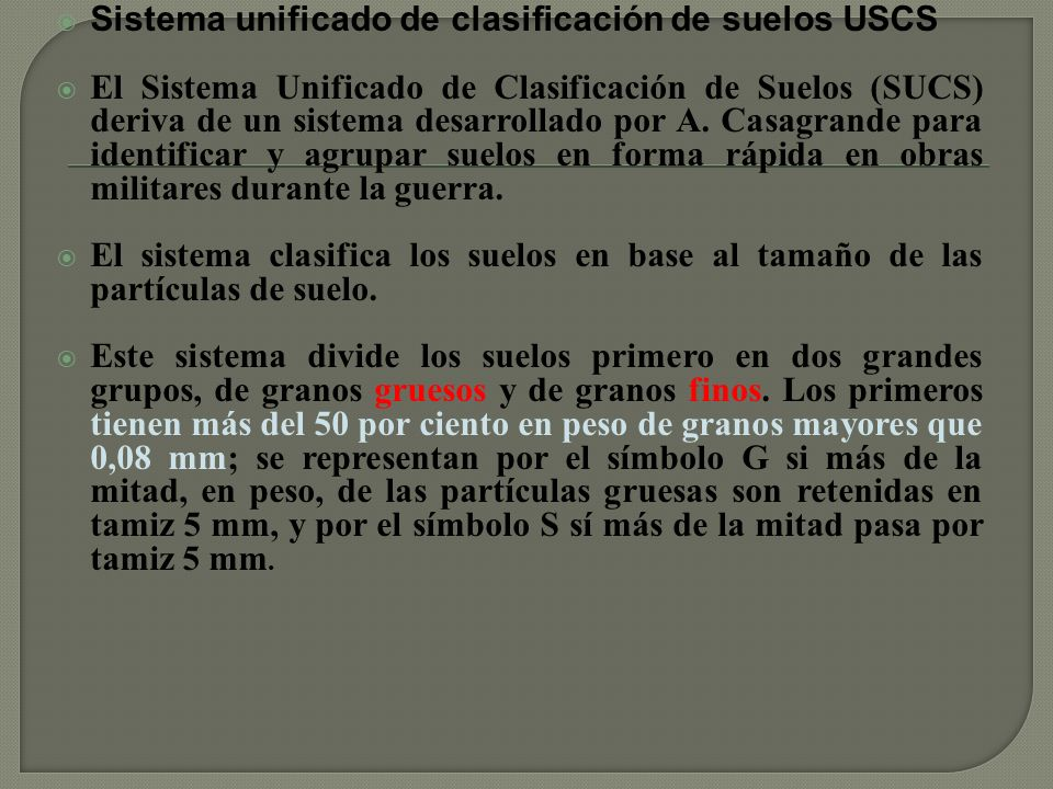 Sistema unificado de clasificación de suelos USCS El Sistema Unificado de Clasificación de Suelos (SUCS) deriva de un sistema desarrollado por A.