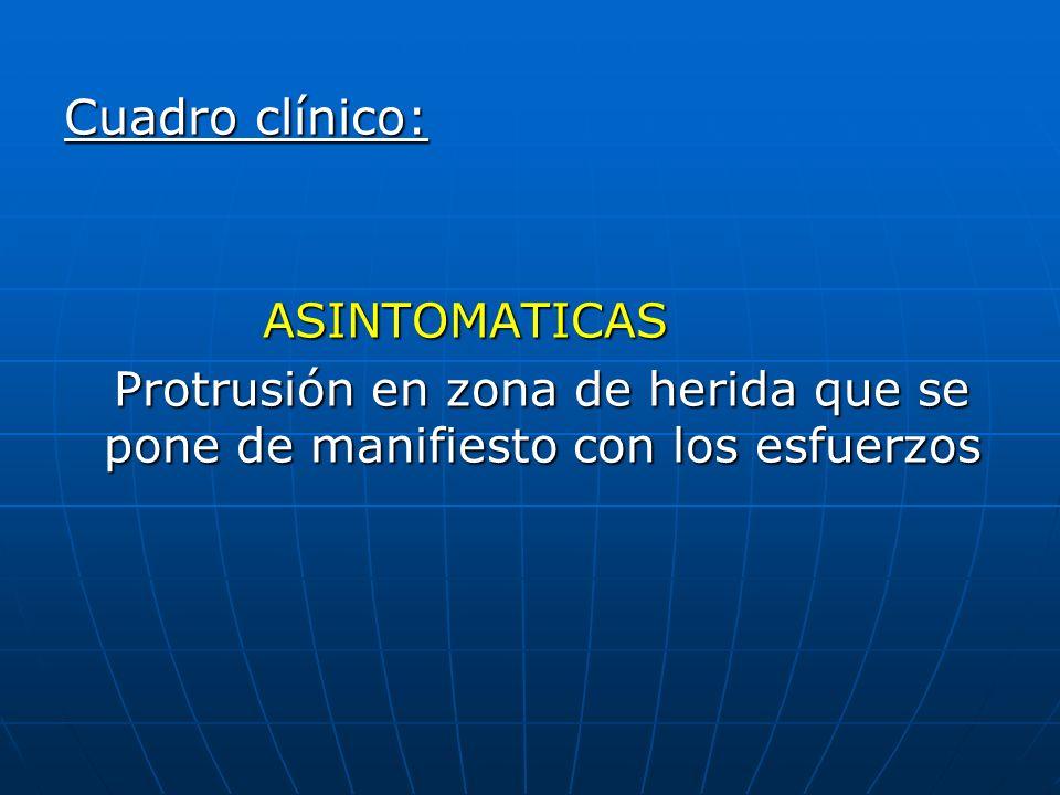Cuadro clínico: ASINTOMATICAS ASINTOMATICAS Protrusión en zona de herida que se pone de manifiesto con los esfuerzos Protrusión en zona de herida que
