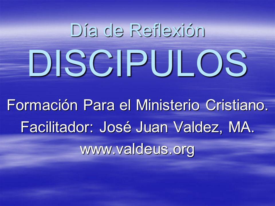 Día de Reflexión DISCIPULOS Formación Para el Ministerio Cristiano. Facilitador: José Juan Valdez, MA. www.valdeus.org