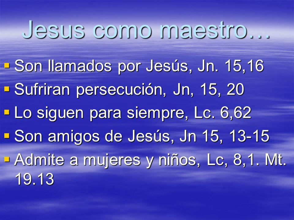 Jesus como maestro… Son llamados por Jesús, Jn. 15,16 Son llamados por Jesús, Jn. 15,16 Sufriran persecución, Jn, 15, 20 Sufriran persecución, Jn, 15,