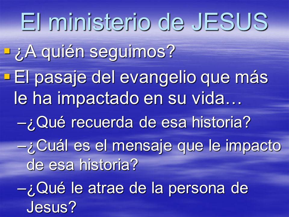 El ministerio de JESUS ¿A quién seguimos? ¿A quién seguimos? El pasaje del evangelio que más le ha impactado en su vida… El pasaje del evangelio que m