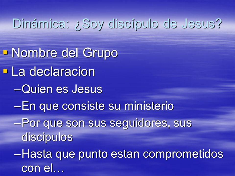 Dinámica: ¿Soy discípulo de Jesus? Nombre del Grupo Nombre del Grupo La declaracion La declaracion –Quien es Jesus –En que consiste su ministerio –Por