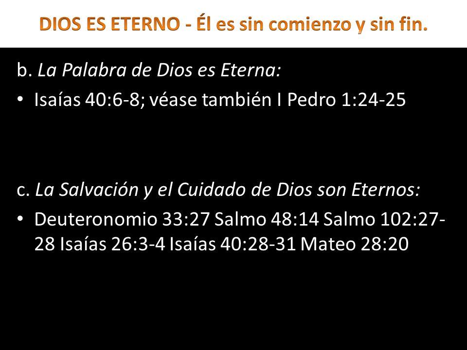 b. La Palabra de Dios es Eterna: Isaías 40:6-8; véase también I Pedro 1:24-25 c. La Salvación y el Cuidado de Dios son Eternos: Deuteronomio 33:27 Sal