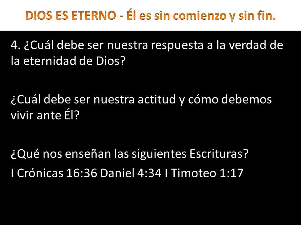 4. ¿Cuál debe ser nuestra respuesta a la verdad de la eternidad de Dios? ¿Cuál debe ser nuestra actitud y cómo debemos vivir ante Él? ¿Qué nos enseñan