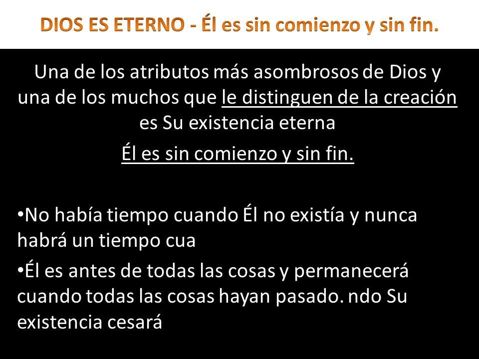 La eternidad de Dios no significa simplemente que Él ha existido y existirá un número infinito de años, sino que Él está sobre el tiempo y edad, siempre existiendo y nunca cambiando.