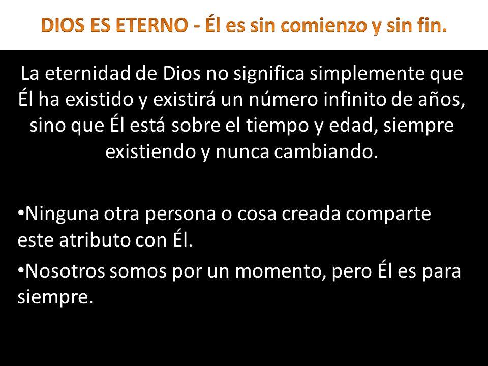 La eternidad de Dios no significa simplemente que Él ha existido y existirá un número infinito de años, sino que Él está sobre el tiempo y edad, siemp