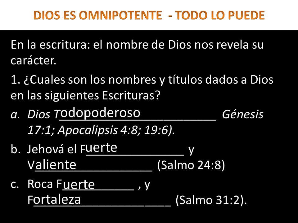 En la escritura: el nombre de Dios nos revela su carácter. 1. ¿Cuales son los nombres y títulos dados a Dios en las siguientes Escrituras? a.Dios T___