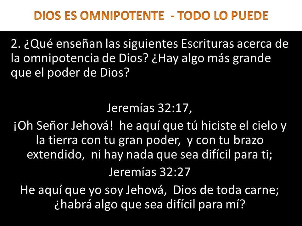 2. ¿Qué enseñan las siguientes Escrituras acerca de la omnipotencia de Dios? ¿Hay algo más grande que el poder de Dios? Jeremías 32:17, ¡Oh Señor Jeho