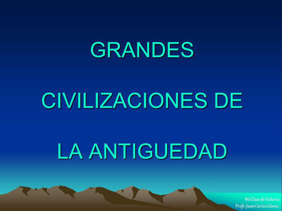GRANDES CIVILIZACIONES DE LA ANTIGUEDAD Mi Clase de historia Profr. Juan Carlos Gómez