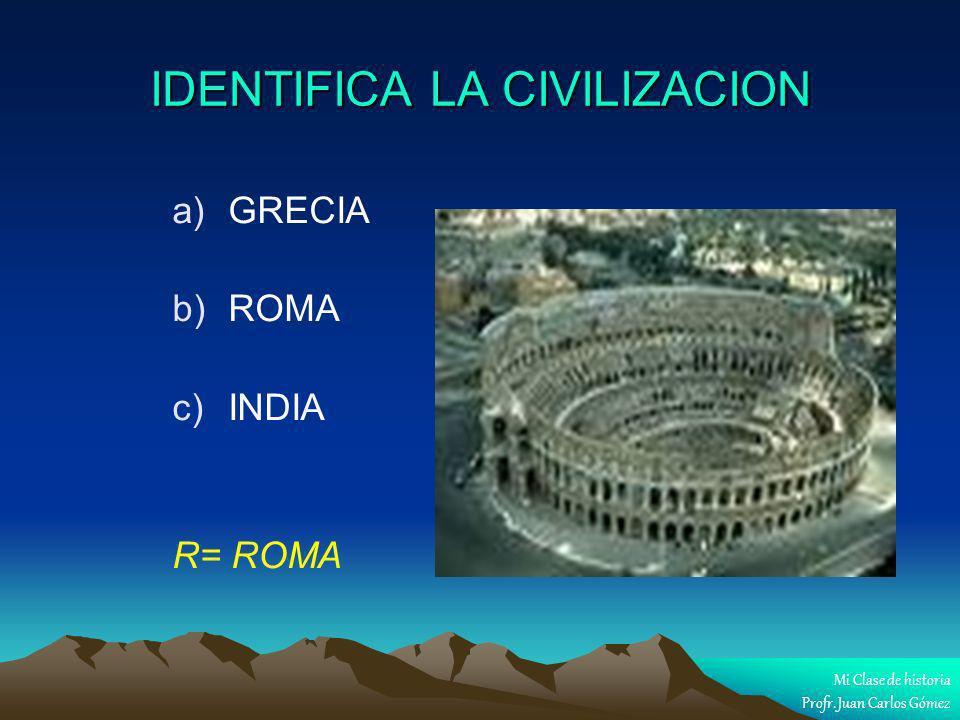 IDENTIFICA LA CIVILIZACION a) a)GRECIA b) b)ROMA c) c)INDIA R= ROMA Mi Clase de historia Profr. Juan Carlos Gómez