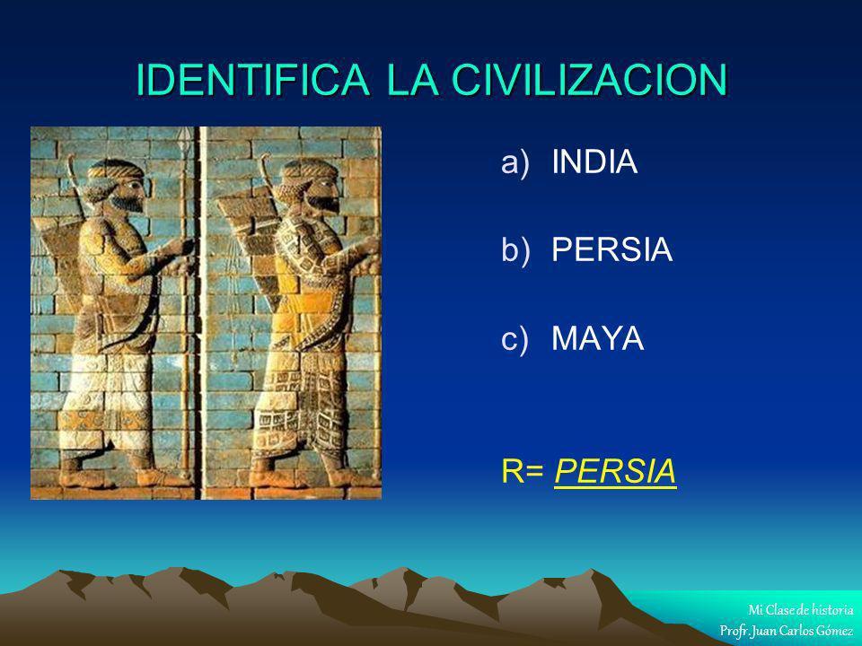 IDENTIFICA LA CIVILIZACION a) a)INDIA b) b)PERSIA c) c)MAYA R= PERSIA Mi Clase de historia Profr. Juan Carlos Gómez