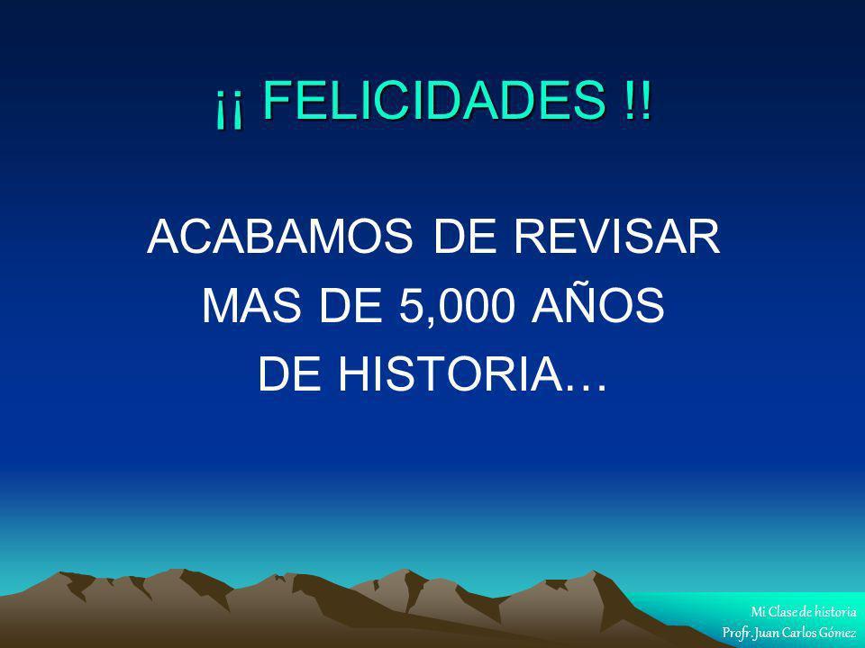 ¡¡ FELICIDADES !! ACABAMOS DE REVISAR MAS DE 5,000 AÑOS DE HISTORIA… Mi Clase de historia Profr. Juan Carlos Gómez