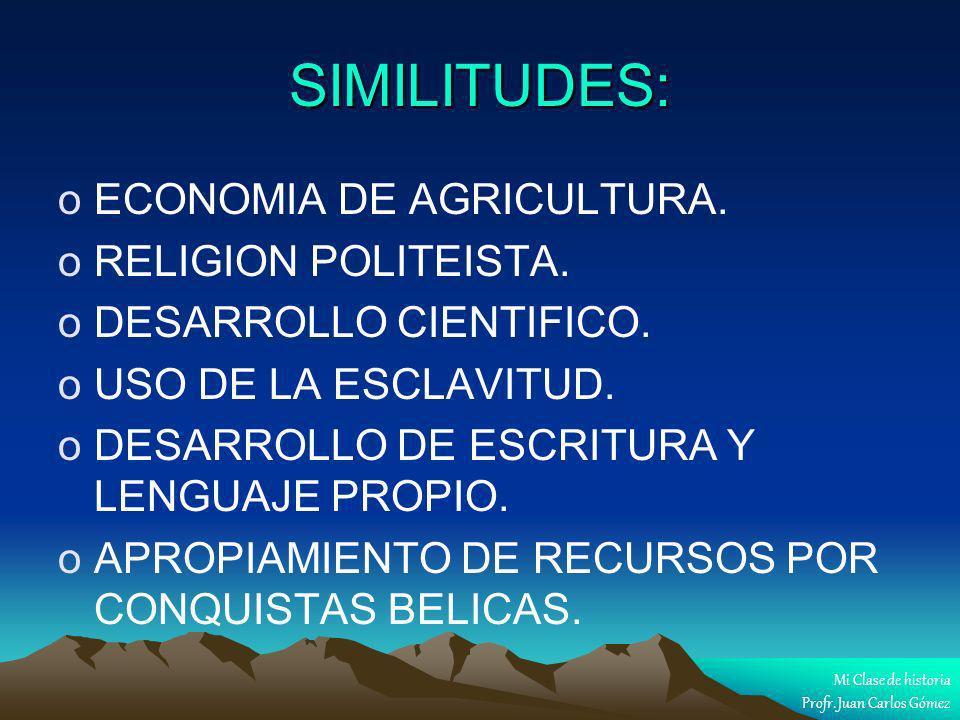 SIMILITUDES: oECONOMIA DE AGRICULTURA. oRELIGION POLITEISTA. oDESARROLLO CIENTIFICO. oUSO DE LA ESCLAVITUD. oDESARROLLO DE ESCRITURA Y LENGUAJE PROPIO