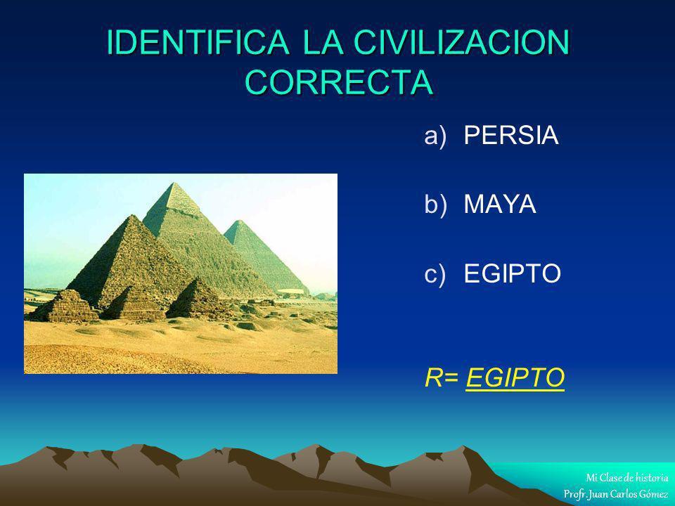 IDENTIFICA LA CIVILIZACION CORRECTA a) a)PERSIA b) b)MAYA c) c)EGIPTO R= EGIPTO Mi Clase de historia Profr. Juan Carlos Gómez