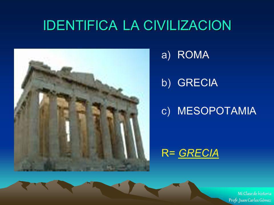 IDENTIFICA LA CIVILIZACION a) a)ROMA b) b)GRECIA c) c)MESOPOTAMIA R= GRECIA Mi Clase de historia Profr. Juan Carlos Gómez
