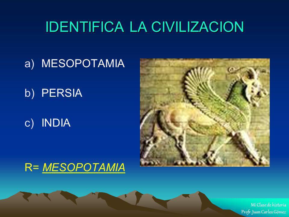 IDENTIFICA LA CIVILIZACION a) a)MESOPOTAMIA b) b)PERSIA c) c)INDIA R= MESOPOTAMIA Mi Clase de historia Profr. Juan Carlos Gómez