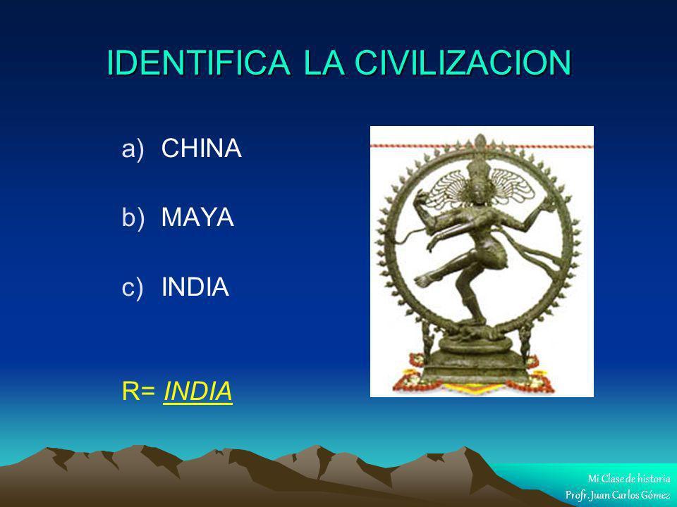 IDENTIFICA LA CIVILIZACION a) a)CHINA b) b)MAYA c) c)INDIA R= INDIA Mi Clase de historia Profr. Juan Carlos Gómez
