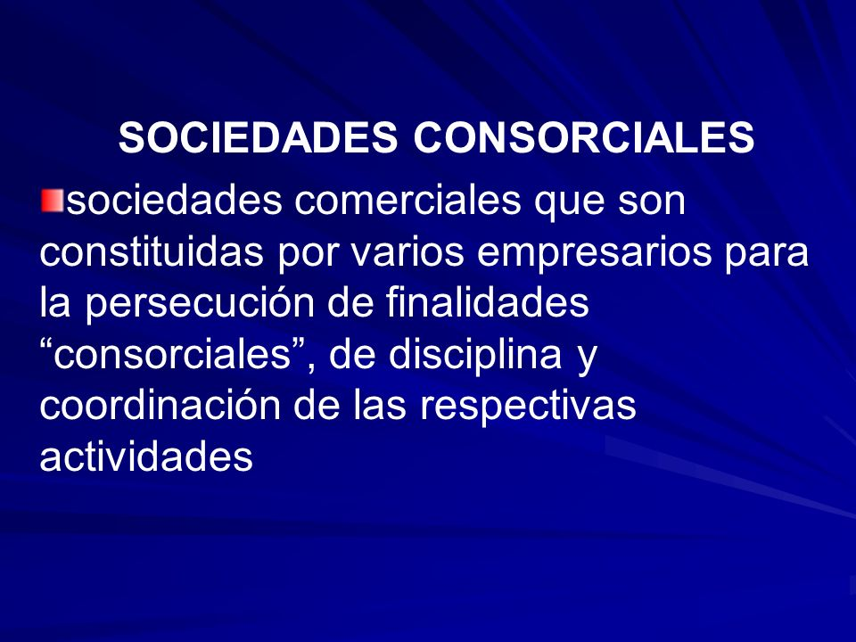 SOCIEDADES CONSORCIALES sociedades comerciales que son constituidas por varios empresarios para la persecución de finalidadesconsorciales, de discipli