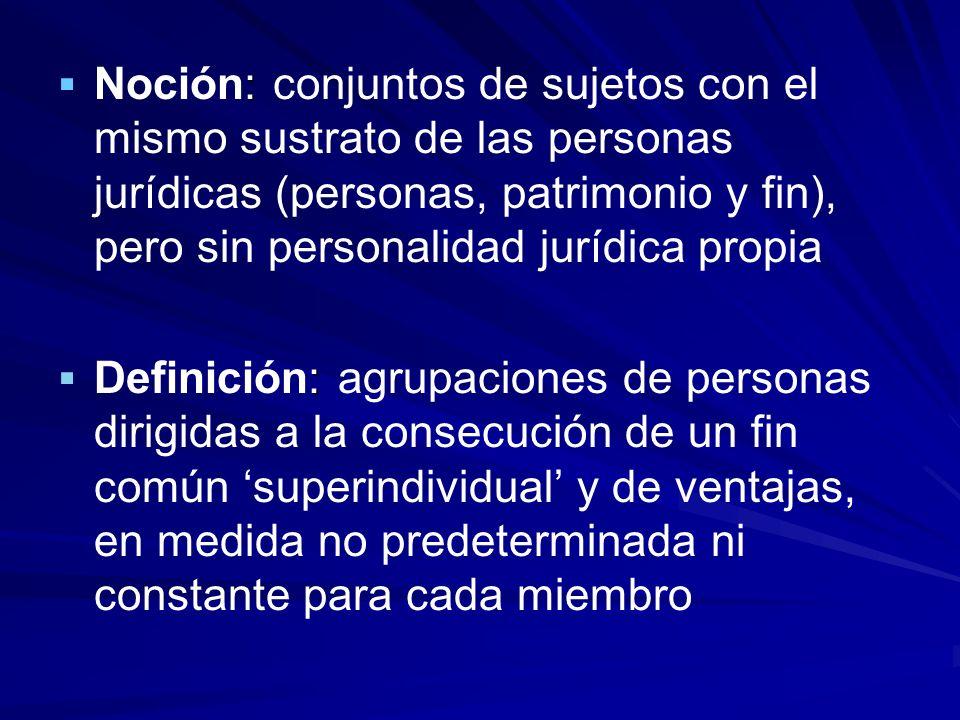 : Noción: conjuntos de sujetos con el mismo sustrato de las personas jurídicas (personas, patrimonio y fin), pero sin personalidad jurídica propia : D
