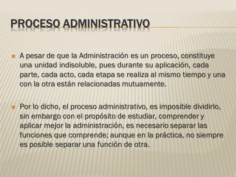 A pesar de que la Administración es un proceso, constituye una unidad indisoluble, pues durante su aplicación, cada parte, cada acto, cada etapa se re