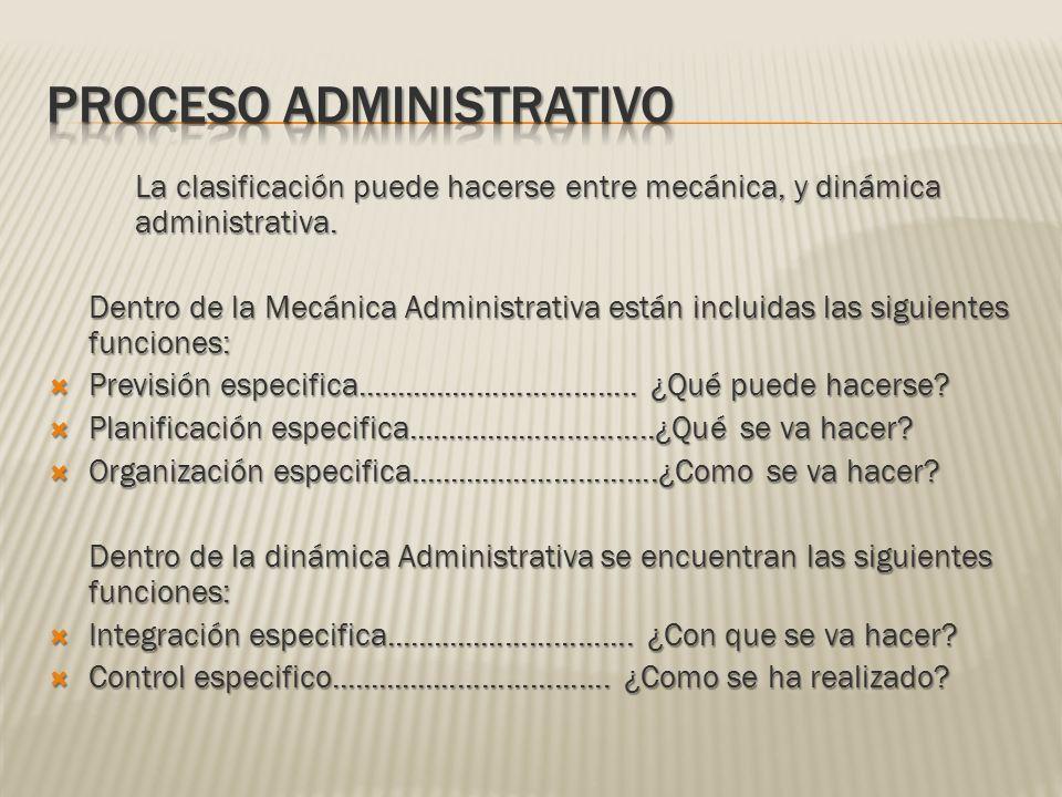 La clasificación puede hacerse entre mecánica, y dinámica administrativa. Dentro de la Mecánica Administrativa están incluidas las siguientes funcione