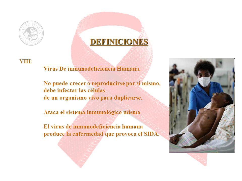 DEFINICIONES VIH: Virus De inmunodeficiencia Humana. No puede crecer o reproducirse por si mismo, debe infectar las células de un organismo vivo para